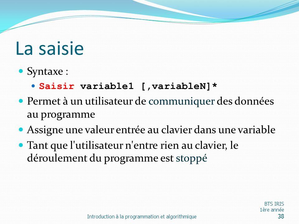 La saisie Syntaxe : Saisir variable1 [,variableN]* Permet à un utilisateur de communiquer des données au programme.